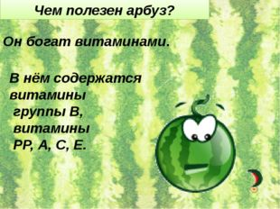 Чем полезен арбуз? Он богат витаминами. В нём содержатся витамины группы В, в