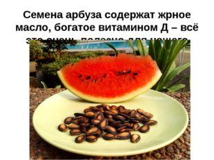 Семена арбуза содержат жрное масло, богатое витамином Д – всё это очень полез