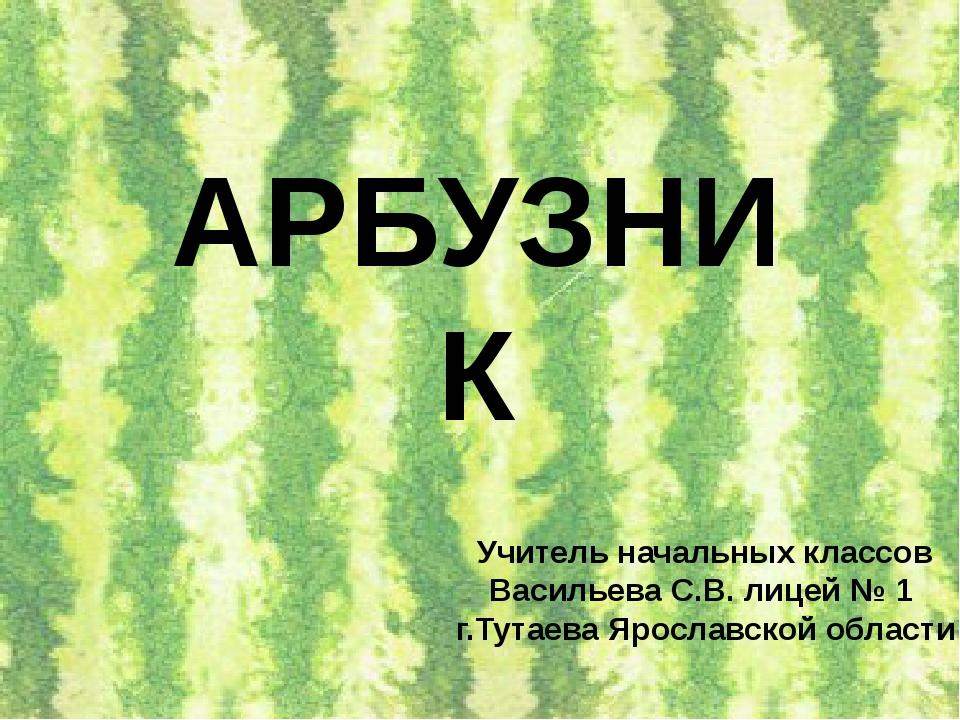 АРБУЗНИК Учитель начальных классов Васильева С.В. лицей № 1 г.Тутаева Ярослав...