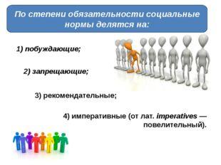 По степени обязательности социальные нормы делятся на: 1) побуждающие; 2) зап