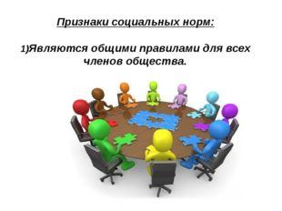 Признаки социальных норм: 1)Являются общими правилами для всех членов общества.