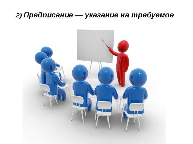 2) Предписание— указание на требуемое действие.