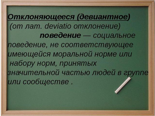 Отклоняющееся (девиантное) (от лат.deviatioотклонение) поведение— социал...