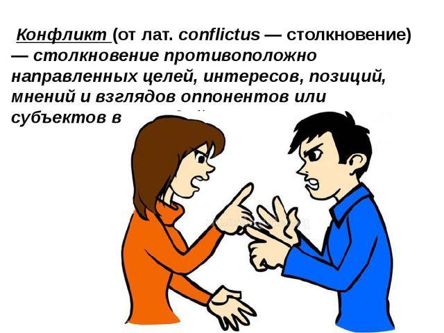 Конфликт(от лат.conflictus— столкновение) —столкновение противоположно н...