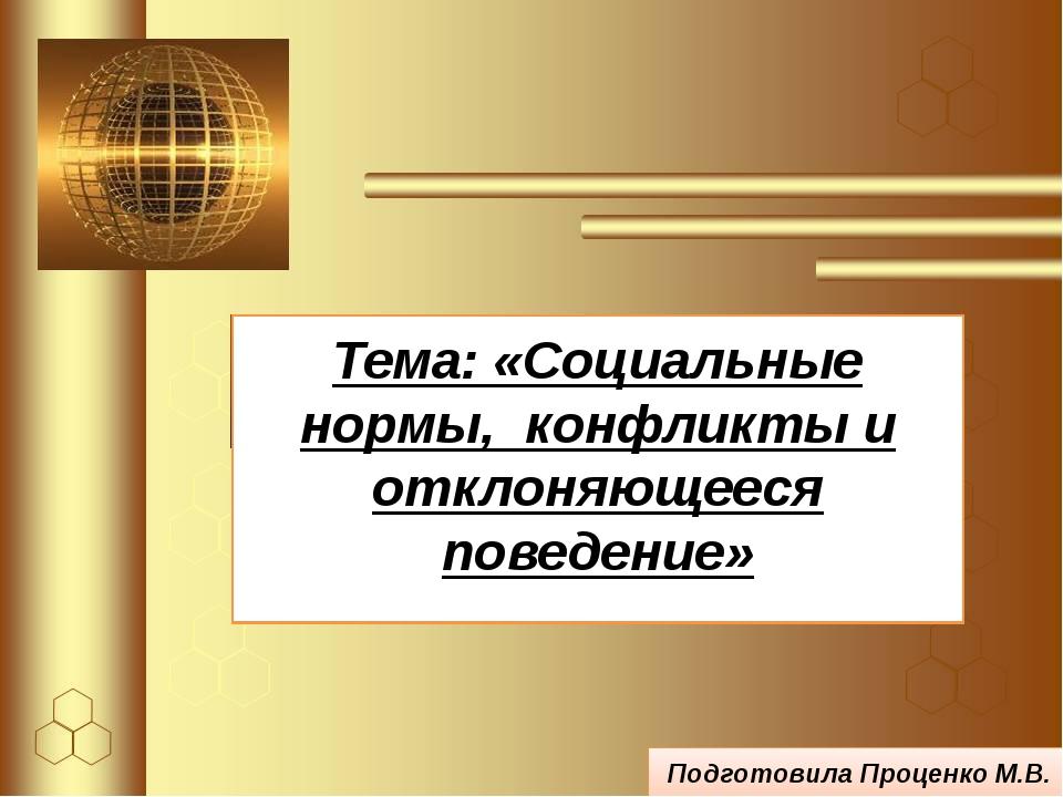 Тема: «Социальные нормы, конфликты и отклоняющееся поведение» Подготовила Про...