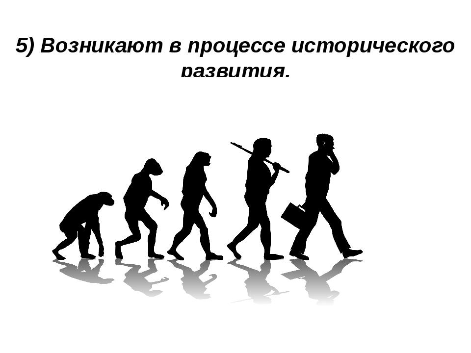 5) Возникают в процессе исторического развития.