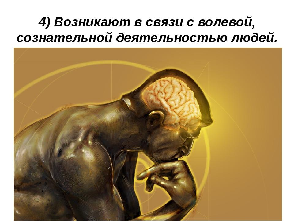 4) Возникают в связи с волевой, сознательной деятельностью людей.