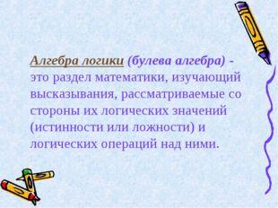 Алгебра логики (булева алгебра) - это раздел математики, изучающий высказыван