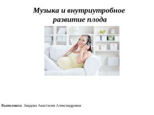 Музыка и внутриутробное развитие плода Выполнила Заидова Анастасия Александро