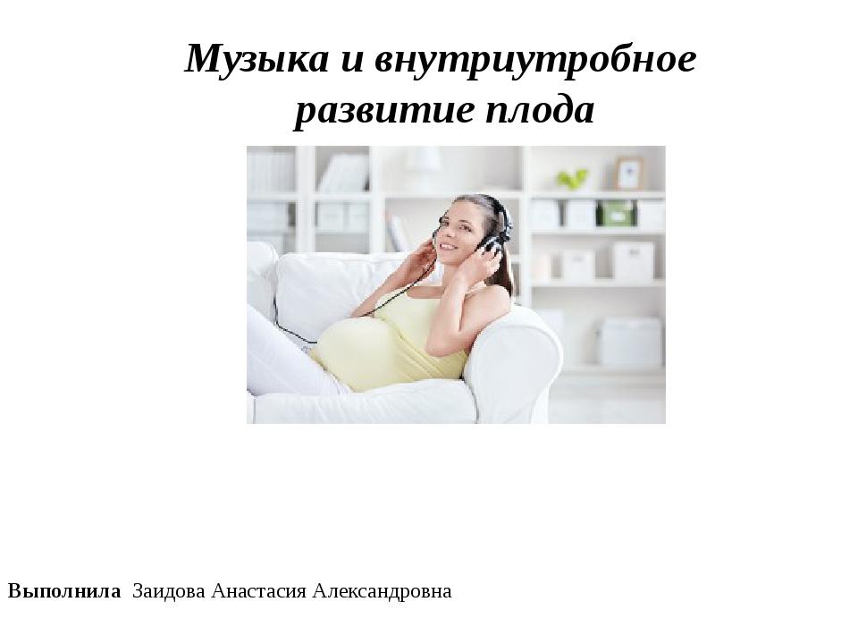 Музыка и внутриутробное развитие плода Выполнила Заидова Анастасия Александро...