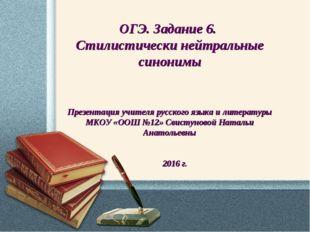 ОГЭ. Задание 6. Стилистически нейтральные синонимы Презентация учителя русско