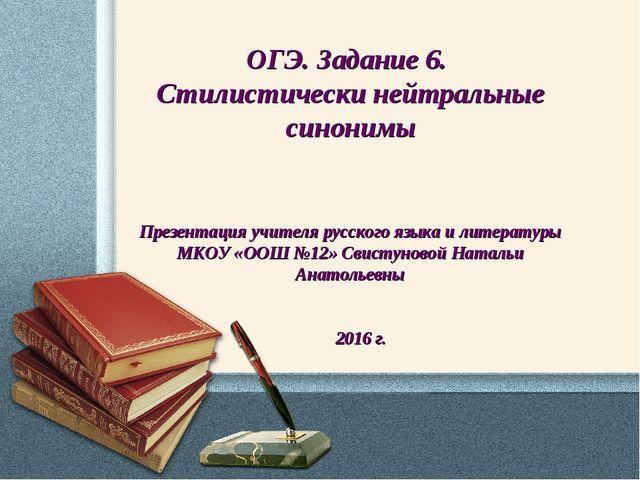 ОГЭ. Задание 6. Стилистически нейтральные синонимы Презентация учителя русско...