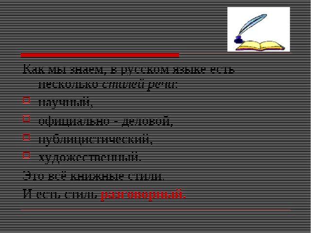 Как мы знаем, в русском языке есть несколькостилей речи: научный, официально...
