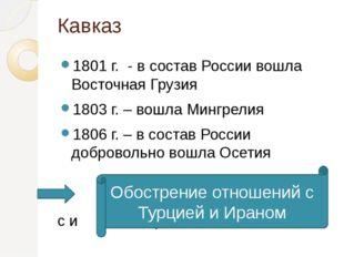 Кавказ 1801 г. - в состав России вошла Восточная Грузия 1803 г. – вошла Мингр