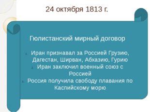24 октября 1813 г. Гюлистанский мирный договор Иран признавал за Россией Груз