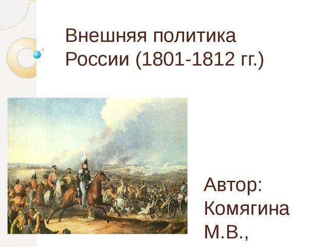 Внешняя политика России (1801-1812 гг.) Автор: Комягина М.В., учитель истории...