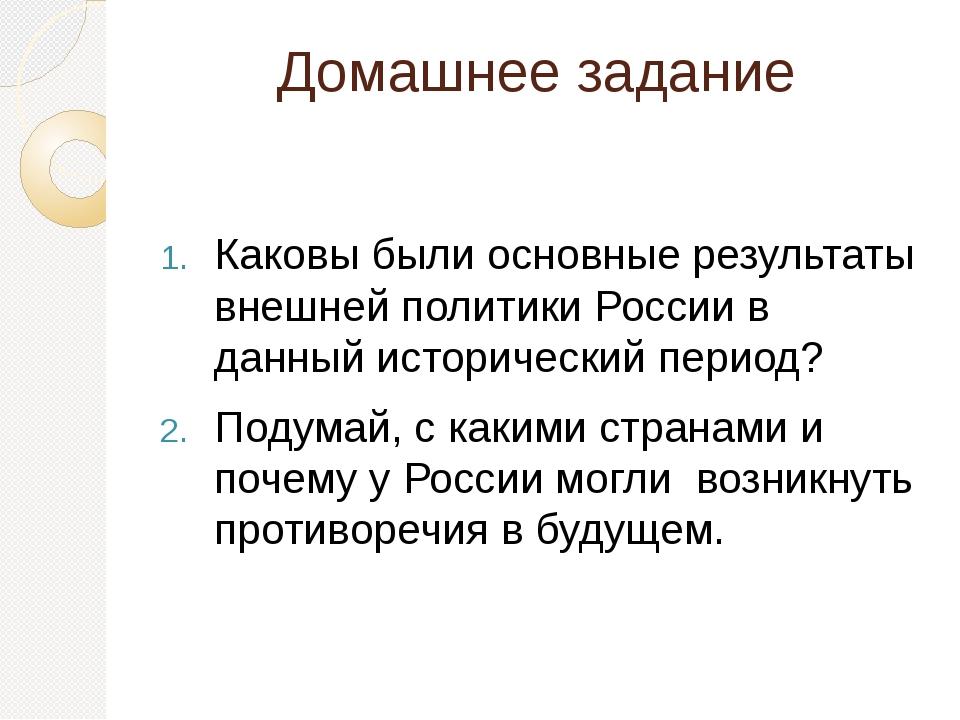 Домашнее задание Каковы были основные результаты внешней политики России в да...