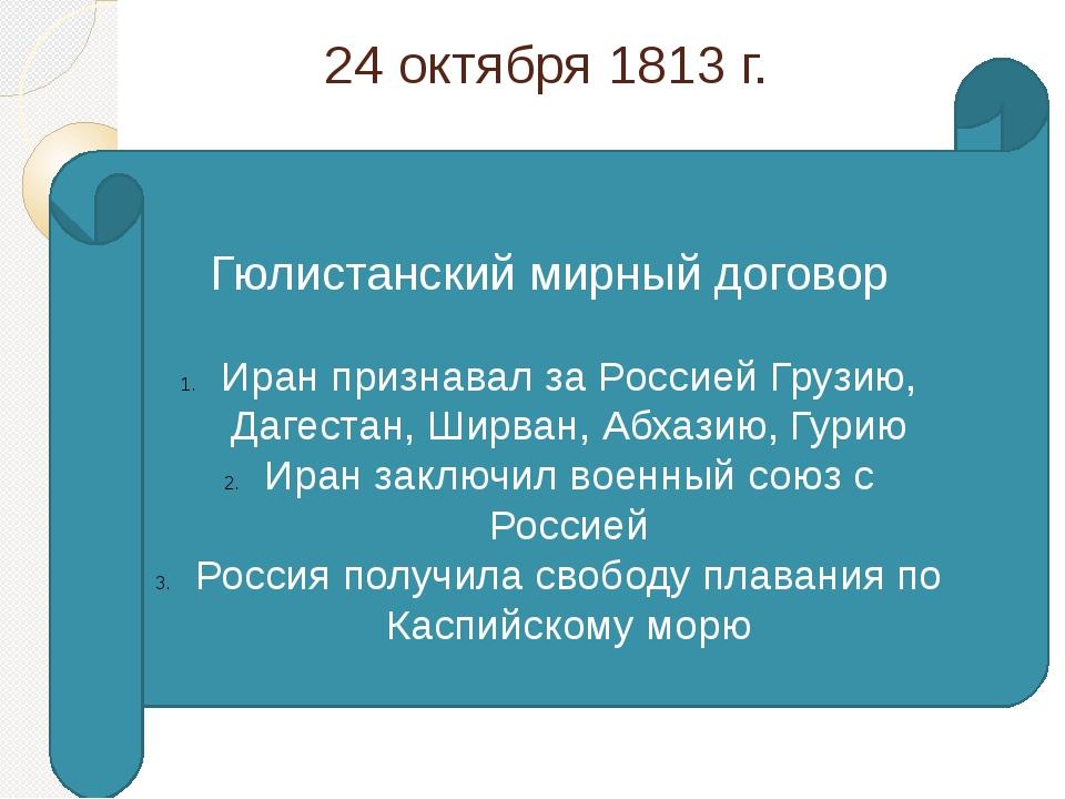 24 октября 1813 г. Гюлистанский мирный договор Иран признавал за Россией Груз...