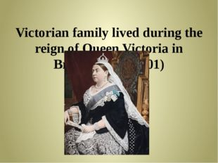 Victorian family lived during the reign of Queen Victoria in Britain (1837-1