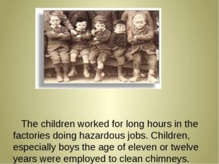 The children worked for long hours in the factories doing hazardous jobs. Ch