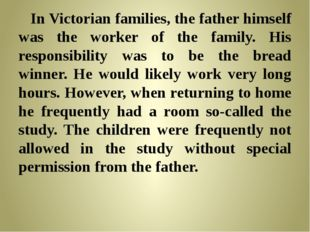 In Victorian families, the father himself was the worker of the family. His