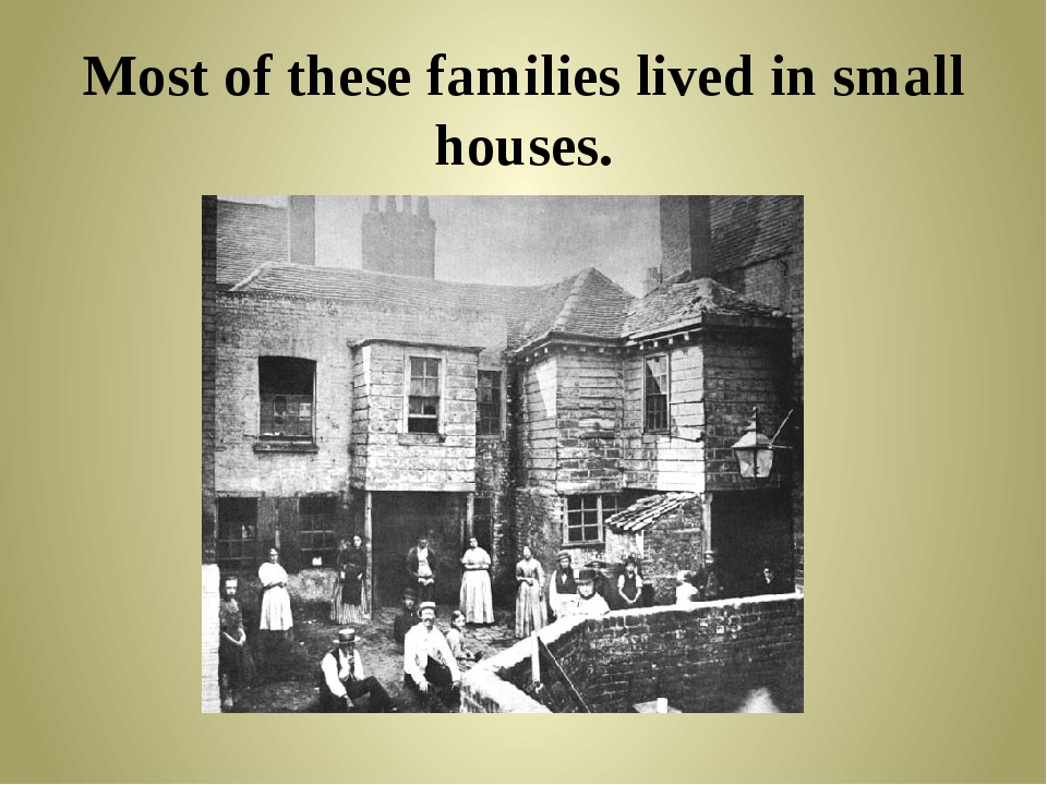 Most of these families lived in small houses.