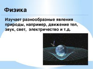 Физика Изучает разнообразные явления природы, например, движение тел, звук, с