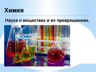 Химия Наука о веществах и их превращениях.
