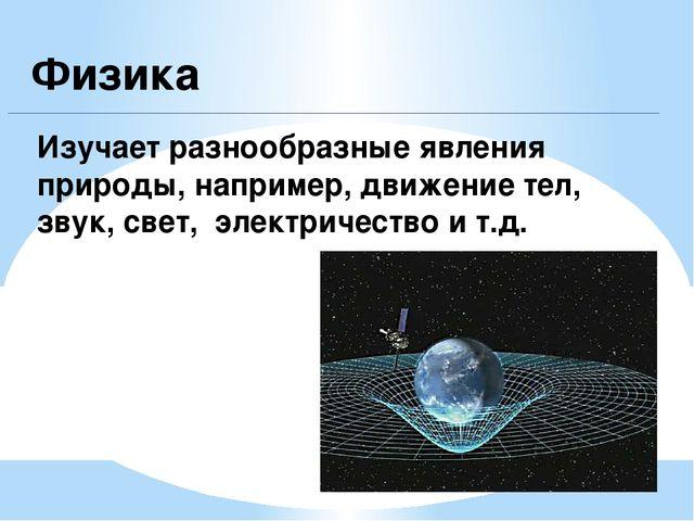 Физика Изучает разнообразные явления природы, например, движение тел, звук, с...