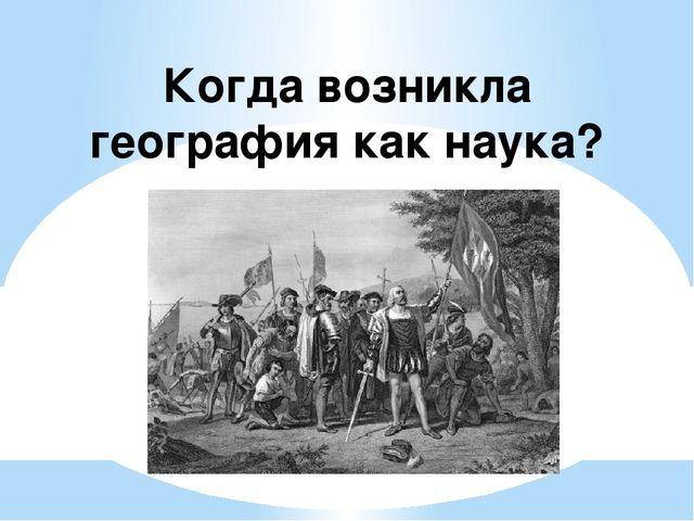 Когда возникла география как наука?