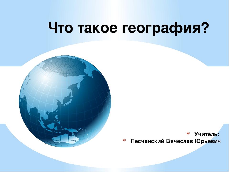 Учитель: Песчанский Вячеслав Юрьевич Что такое география?