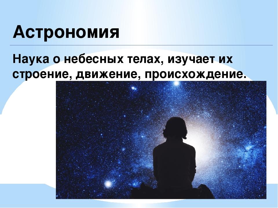Астрономия Наука о небесных телах, изучает их строение, движение, происхожден...