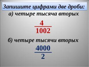 Запишите цифрами две дроби: б) четыре тысячи вторых а) четыре тысяча вторых 4