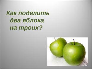 Как поделить два яблока на троих?