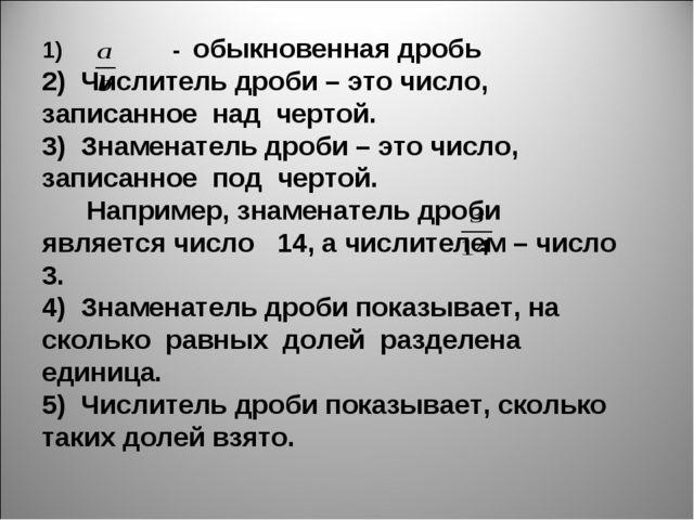 1) - обыкновенная дробь 2) Числитель дроби – это число, записанное над чертой...