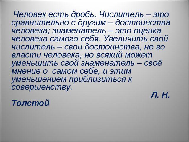 Человек есть дробь. Числитель – это сравнительно с другим – достоинства чело...