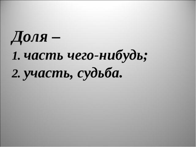 Доля – 1. часть чего-нибудь; 2. участь, судьба.