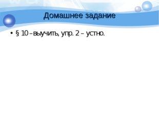 Домашнее задание § 10 –выучить, упр. 2 – устно.