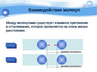 Взаимодействие молекул Между молекулами существует взаимное притяжение и отта