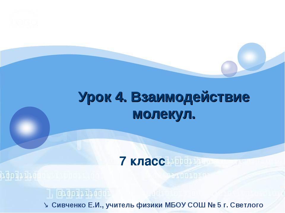 7 класс Урок 4. Взаимодействие молекул.  Сивченко Е.И., учитель физики МБОУ...