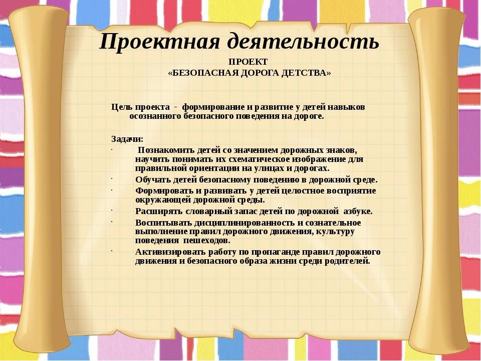 Проектная деятельность ПРОЕКТ «БЕЗОПАСНАЯ ДОРОГА ДЕТСТВА» Цель проекта -фор...