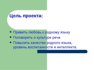 Цель проекта: Привить любовь к родному языку Поговорить о культуре речи Повыс