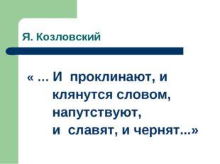 Я. Козловский « … И проклинают, и клянутся словом, напутствуют, и славят, и ч