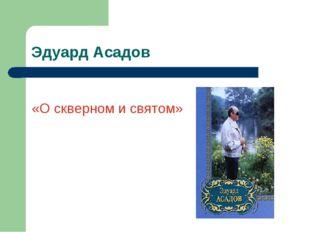 Эдуард Асадов «О скверном и святом»