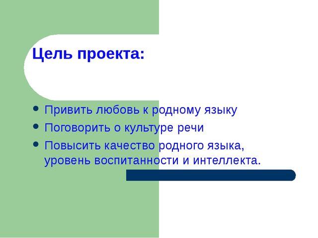 Цель проекта: Привить любовь к родному языку Поговорить о культуре речи Повыс...