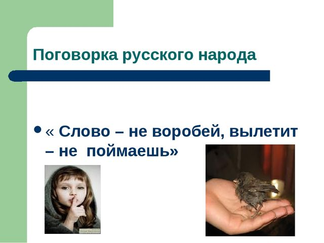 Поговорка русского народа « Слово – не воробей, вылетит – не поймаешь»