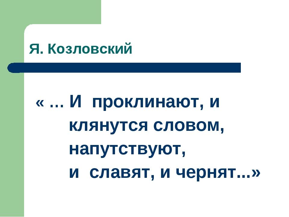 Я. Козловский « … И проклинают, и клянутся словом, напутствуют, и славят, и ч...
