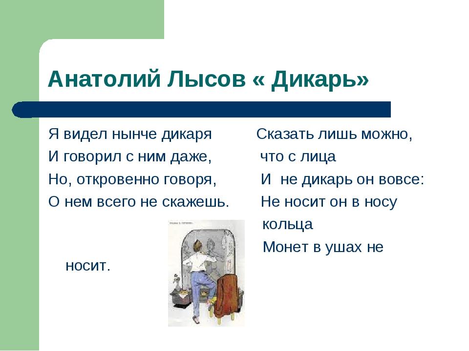 Анатолий Лысов « Дикарь» Я видел нынче дикаря Сказать лишь можно, И говорил с...