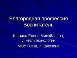 Благородная профессия Воспитатель Шанина Елена Михайловна, учительтехнологии