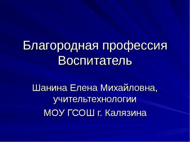 Благородная профессия Воспитатель Шанина Елена Михайловна, учительтехнологии...